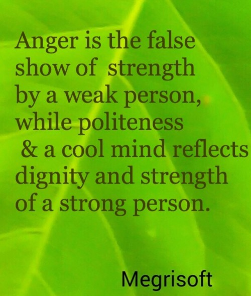 Anger & rudeness is a false show of strength by a weak person, While politeness & a cool mind reflects dignity & strength of a strong person