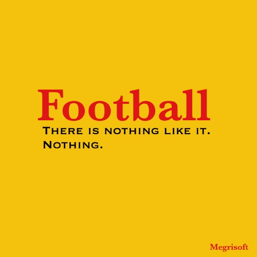 Football. There is nothing like it. Nothing.