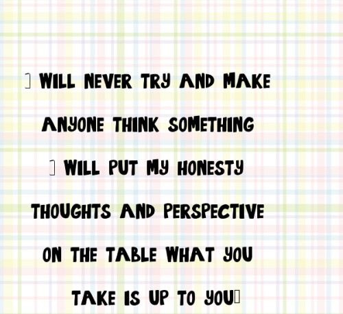 i-will-never-try-and-make-anyone-think-something-i-will-put-my-honesty-thoughts-and-perspective-on-the-table-what-you-take-is-up-to-you.png